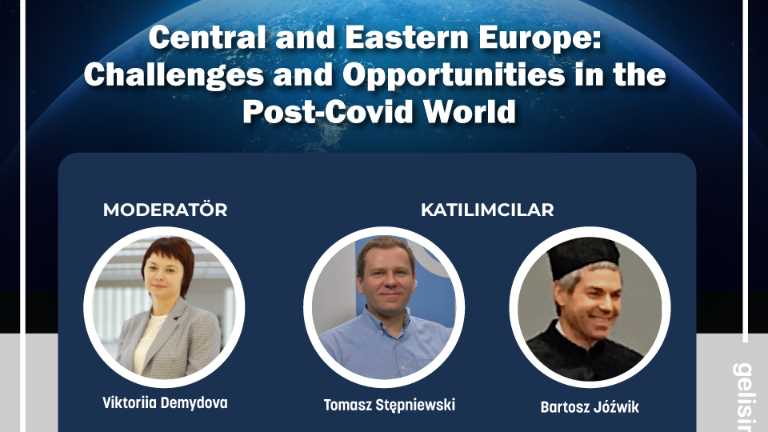 """Central and Eastern Europe: Challenges and Opportunities in the Post-Covid World"""" Webinarı"""