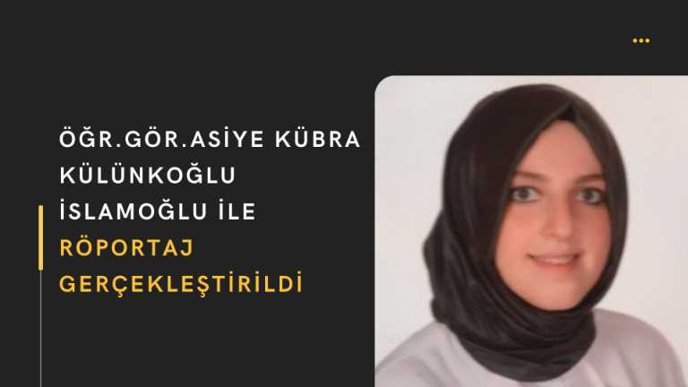 Öğr.Gör. Asiye Kübra Külünkoğlu İslamoğlu ile Röportaj Gerçekleştirildi
